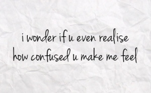 i wonder if you realize how confused you make me feel