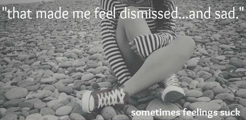 made me feel dismissed and sad