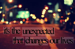 its the unexpected that changes our lives